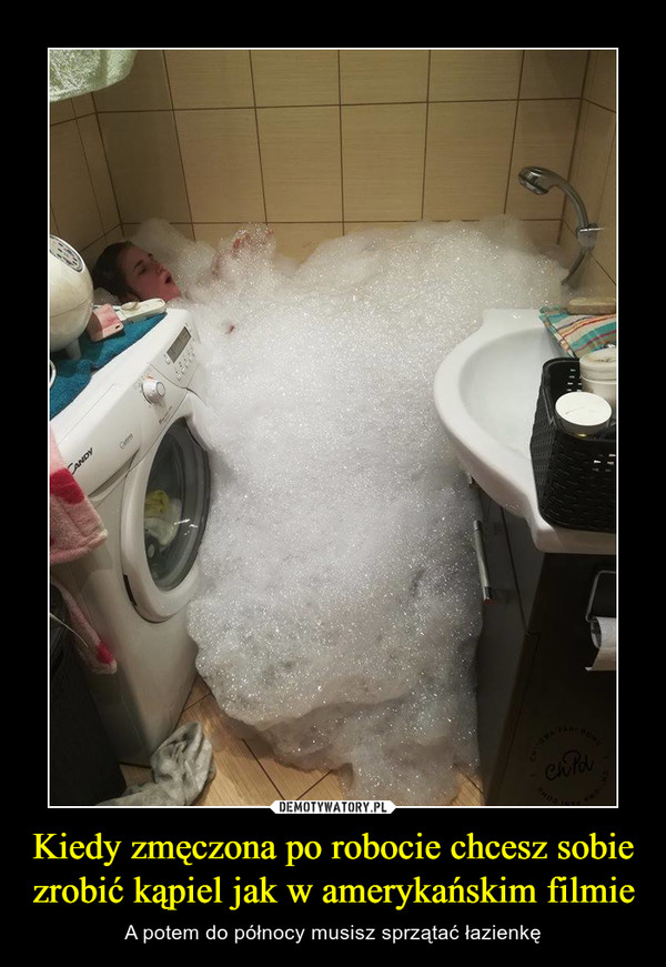 Kiedy zmęczona po robocie chcesz sobie zrobić kąpiel jak w amerykańskim filmie – A potem do północy musisz sprzątać łazienkę