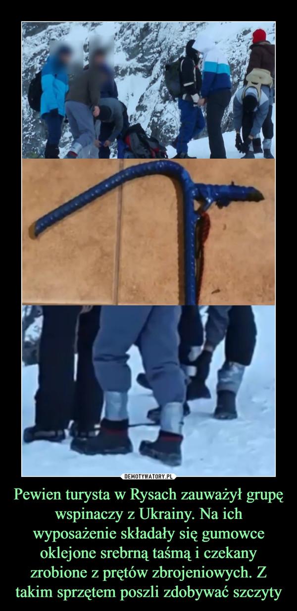 Pewien turysta w Rysach zauważył grupę wspinaczy z Ukrainy. Na ich wyposażenie składały się gumowce oklejone srebrną taśmą i czekany zrobione z prętów zbrojeniowych. Z takim sprzętem poszli zdobywać szczyty –