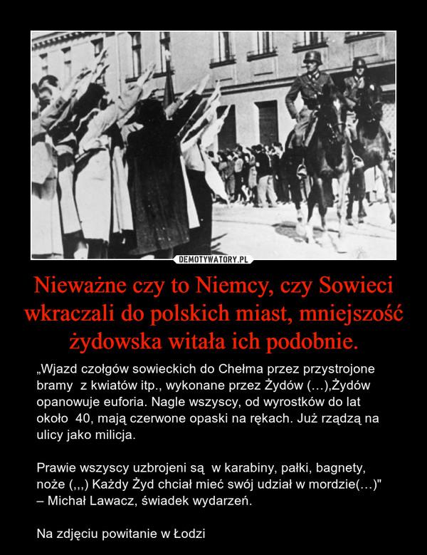 """Nieważne czy to Niemcy, czy Sowieci wkraczali do polskich miast, mniejszość żydowska witała ich podobnie. – """"Wjazd czołgów sowieckich do Chełma przez przystrojone bramy  z kwiatów itp., wykonane przez Żydów (…),Żydów opanowuje euforia. Nagle wszyscy, od wyrostków do lat około  40, mają czerwone opaski na rękach. Już rządzą na ulicy jako milicja. Prawie wszyscy uzbrojeni są  w karabiny, pałki, bagnety, noże (,,,) Każdy Żyd chciał mieć swój udział w mordzie(…)"""" – Michał Lawacz, świadek wydarzeń.Na zdjęciu powitanie w Łodzi"""