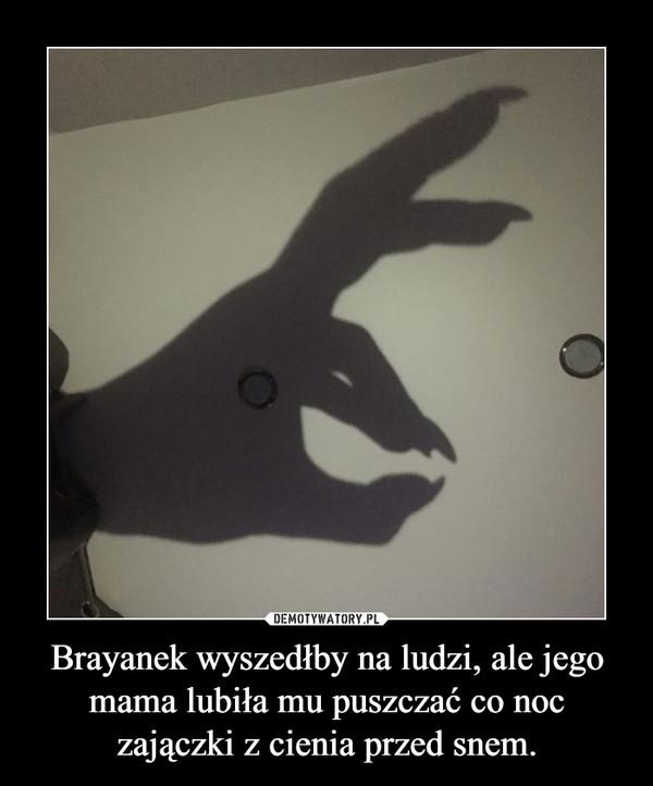 Brayanek wyszedłby na ludzi, ale jego mama lubiła mu puszczać co noc zajączki z cienia przed snem. –