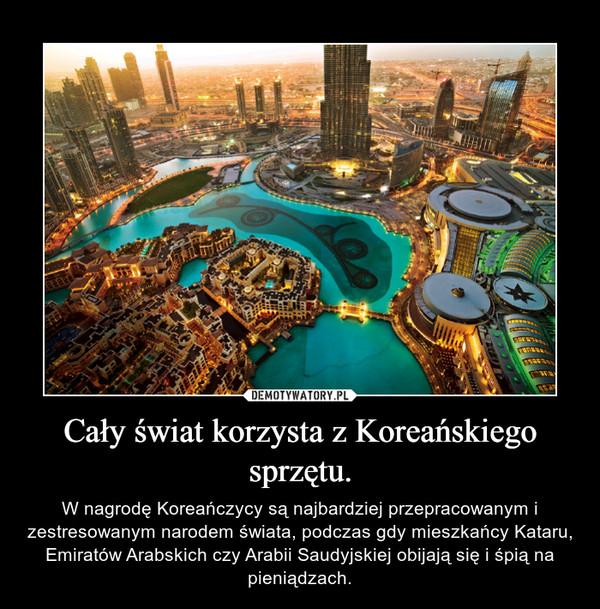 Cały świat korzysta z Koreańskiego sprzętu. – W nagrodę Koreańczycy są najbardziej przepracowanym i zestresowanym narodem świata, podczas gdy mieszkańcy Kataru, Emiratów Arabskich czy Arabii Saudyjskiej obijają się i śpią na pieniądzach.