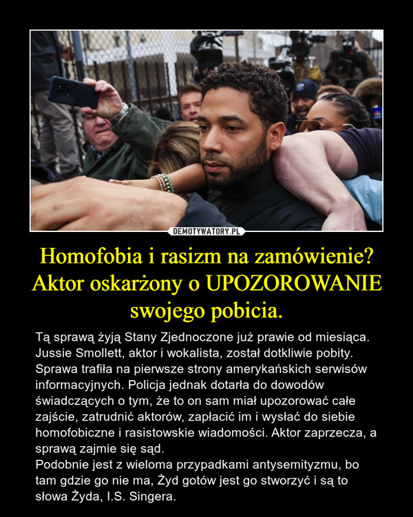 Homofobia i rasizm na zamówienie? Aktor oskarżony o UPOZOROWANIE swojego pobicia. – Tą sprawą żyją Stany Zjednoczone już prawie od miesiąca. Jussie Smollett, aktor i wokalista, został dotkliwie pobity. Sprawa trafiła na pierwsze strony amerykańskich serwisów informacyjnych. Policja jednak dotarła do dowodów świadczących o tym, że to on sam miał upozorować całe zajście, zatrudnić aktorów, zapłacić im i wysłać do siebie homofobiczne i rasistowskie wiadomości. Aktor zaprzecza, a sprawą zajmie się sąd.Podobnie jest z wieloma przypadkami antysemityzmu, bo tam gdzie go nie ma, Żyd gotów jest go stworzyć i są to słowa Żyda, I.S. Singera.