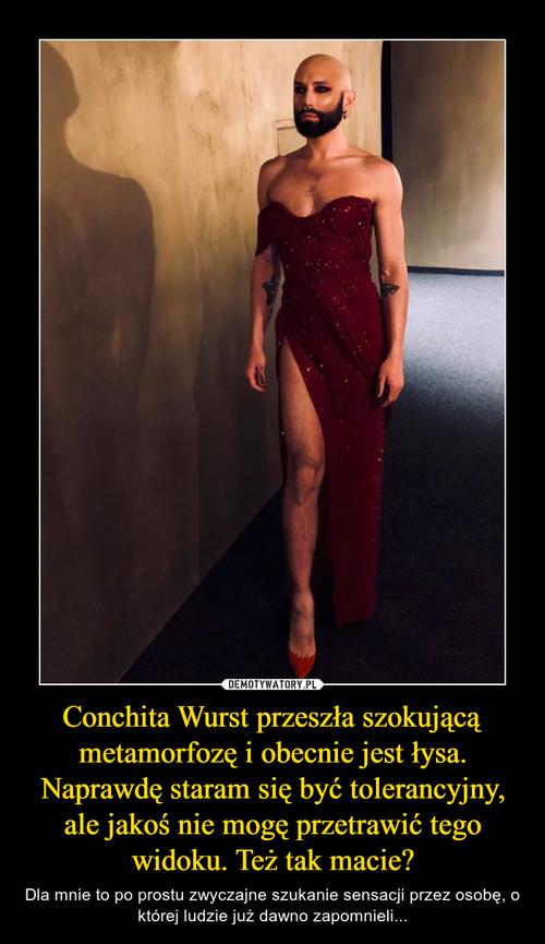 Conchita Wurst przeszła szokującą metamorfozę i obecnie jest łysa. Naprawdę staram się być tolerancyjny, ale jakoś nie mogę przetrawić tego widoku. Też tak macie?