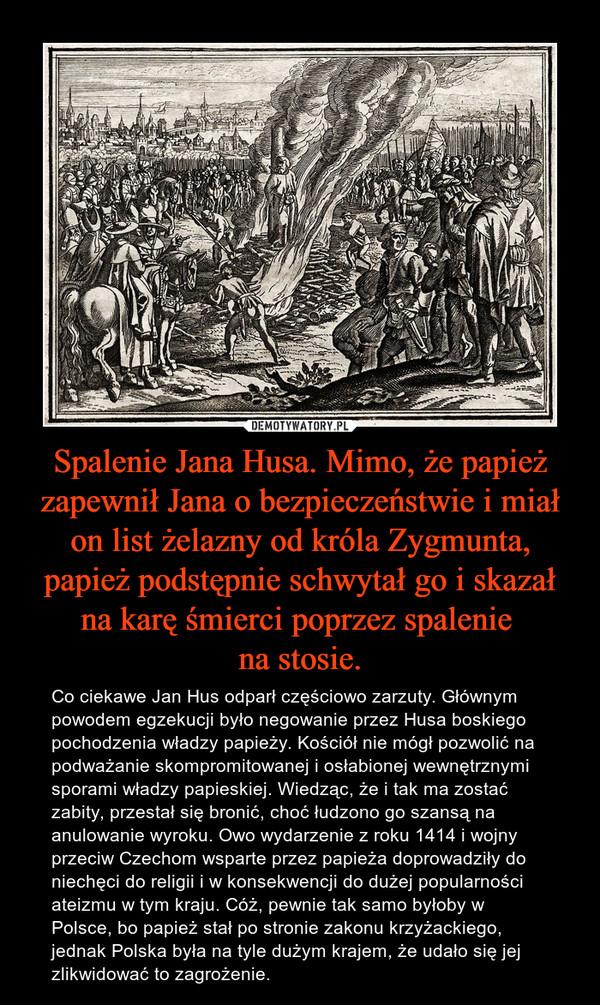 Spalenie Jana Husa. Mimo, że papież zapewnił Jana o bezpieczeństwie i miał on list żelazny od króla Zygmunta, papież podstępnie schwytał go i skazał na karę śmierci poprzez spalenie na stosie. – Co ciekawe Jan Hus odparł częściowo zarzuty. Głównym powodem egzekucji było negowanie przez Husa boskiego pochodzenia władzy papieży. Kościół nie mógł pozwolić na podważanie skompromitowanej i osłabionej wewnętrznymi sporami władzy papieskiej. Wiedząc, że i tak ma zostać zabity, przestał się bronić, choć łudzono go szansą na anulowanie wyroku. Owo wydarzenie z roku 1414 i wojny przeciw Czechom wsparte przez papieża doprowadziły do niechęci do religii i w konsekwencji do dużej popularności ateizmu w tym kraju. Cóż, pewnie tak samo byłoby w Polsce, bo papież stał po stronie zakonu krzyżackiego, jednak Polska była na tyle dużym krajem, że udało się jej zlikwidować to zagrożenie.