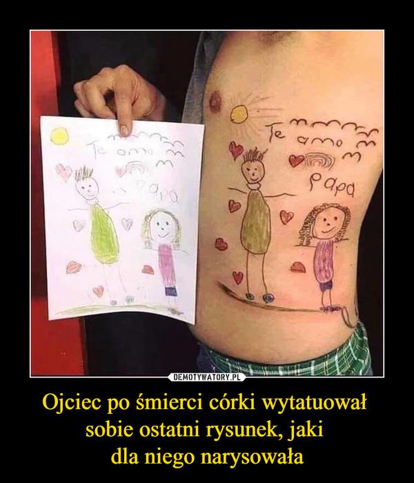 Ojciec po śmierci córki wytatuował sobie ostatni rysunek, jaki dla niego narysowała –