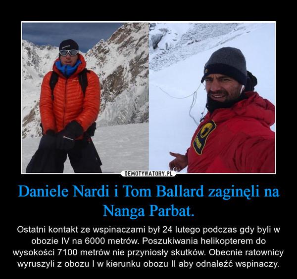 Daniele Nardi i Tom Ballard zaginęli na Nanga Parbat. – Ostatni kontakt ze wspinaczami był 24 lutego podczas gdy byli w obozie IV na 6000 metrów. Poszukiwania helikopterem do wysokości 7100 metrów nie przyniosły skutków. Obecnie ratownicy wyruszyli z obozu I w kierunku obozu II aby odnaleźć wspinaczy.