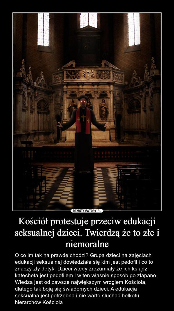 Kościół protestuje przeciw edukacji seksualnej dzieci. Twierdzą że to złe i niemoralne – O co im tak na prawdę chodzi? Grupa dzieci na zajęciach edukacji seksualnej dowiedziała się kim jest pedofil i co to znaczy zły dotyk. Dzieci wtedy zrozumiały że ich ksiądz katecheta jest pedofilem i w ten właśnie sposób go złapano. Wiedza jest od zawsze największym wrogiem Kościoła, dlatego tak boją się świadomych dzieci. A edukacja seksualna jest potrzebna i nie warto słuchać bełkotu hierarchów Kościoła