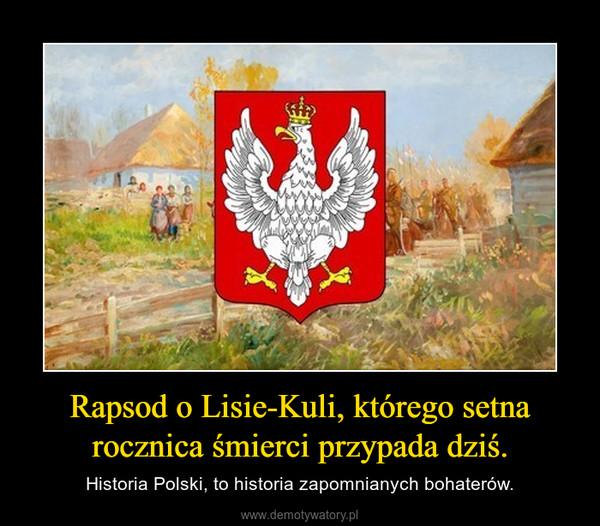 Rapsod o Lisie-Kuli, którego setna rocznica śmierci przypada dziś. – Historia Polski, to historia zapomnianych bohaterów.