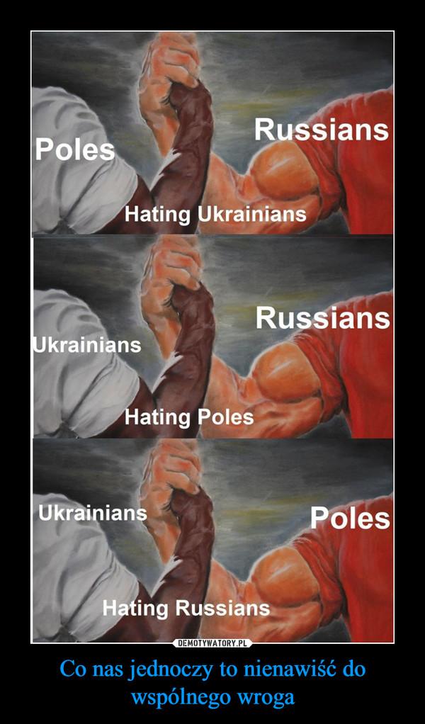 Co nas jednoczy to nienawiść do wspólnego wroga –