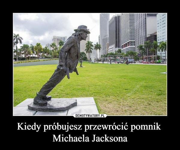 Kiedy próbujesz przewrócić pomnik Michaela Jacksona –