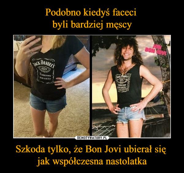Szkoda tylko, że Bon Jovi ubierał się jak współczesna nastolatka –