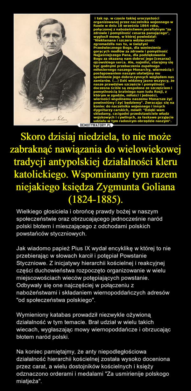 """Skoro dzisiaj niedziela, to nie może zabraknąć nawiązania do wielowiekowej tradycji antypolskiej działalności kleru katolickiego. Wspominamy tym razem niejakiego księdza Zygmunta Goliana (1824-1885). – Wielkiego głosiciela i obrońcę prawdy bożej w naszym społeczeństwie oraz obrzucającego jednocześnie naród polski błotem i mieszającego z odchodami polskich powstańców styczniowych. Jak wiadomo papież Pius IX wydał encyklikę w której to nie przebierając w słowach karcił i potępiał Powstanie Styczniowe. Z inicjatywy hierarchii kościelnej i reakcyjnej części duchowieństwa rozpoczęto organizowanie w wielu miejscowościach wieców potępiających powstanie. Odbywały się one najczęściej w połączeniu z nabożeństwami i składaniem wiernopoddańczych adresów """"od społeczeństwa polskiego"""".Wymieniony katabas prowadził niezwykle ożywioną działalność w tym temacie. Brał udział w wielu takich wiecach, wygłaszając mowy wiernopoddańcze i obrzucając błotem naród polski.Na koniec pamiętajmy, że anty niepodległościowa działalność hierarchii kościelnej została wysoko doceniona przez carat, a wielu dostojników kościelnych i księży odznaczono orderami i medalami """"Za usmirienije polskogo miatjeża""""."""