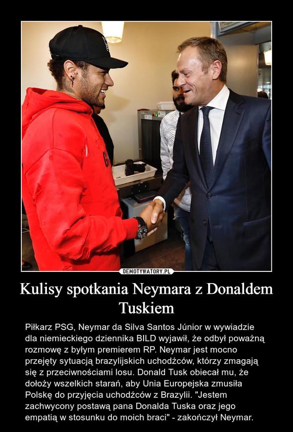 """Kulisy spotkania Neymara z Donaldem Tuskiem – Piłkarz PSG, Neymar da Silva Santos Júnior w wywiadzie dla niemieckiego dziennika BILD wyjawił, że odbył poważną rozmowę z byłym premierem RP. Neymar jest mocno przejęty sytuacją brazylijskich uchodźców, którzy zmagają się z przeciwnościami losu. Donald Tusk obiecał mu, że dołoży wszelkich starań, aby Unia Europejska zmusiła Polskę do przyjęcia uchodźców z Brazylii. """"Jestem zachwycony postawą pana Donalda Tuska oraz jego empatią w stosunku do moich braci"""" - zakończył Neymar."""