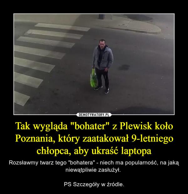 """Tak wygląda """"bohater"""" z Plewisk koło Poznania, który zaatakował 9-letniego chłopca, aby ukraść laptopa – Rozsławmy twarz tego """"bohatera"""" - niech ma popularność, na jaką niewątpliwie zasłużył. PS Szczegóły w źródle."""