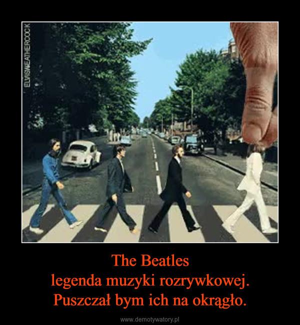 The Beatleslegenda muzyki rozrywkowej.Puszczał bym ich na okrągło. –