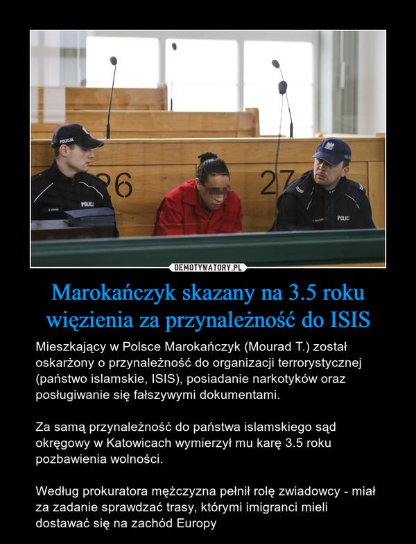Marokańczyk skazany na 3.5 roku więzienia za przynależność do ISIS – Mieszkający w Polsce Marokańczyk (Mourad T.) został oskarżony o przynależność do organizacji terrorystycznej (państwo islamskie, ISIS), posiadanie narkotyków oraz posługiwanie się fałszywymi dokumentami.Za samą przynależność do państwa islamskiego sąd okręgowy w Katowicach wymierzył mu karę 3.5 roku pozbawienia wolności.Według prokuratora mężczyzna pełnił rolę zwiadowcy - miał za zadanie sprawdzać trasy, którymi imigranci mieli dostawać się na zachód Europy