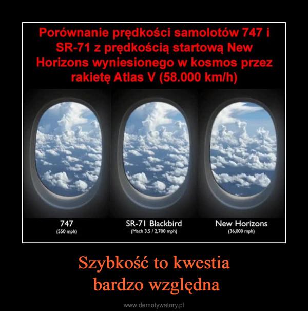 Szybkość to kwestia bardzo względna –  Porównanie prędkości samolotów 747 iSR-71 z prędkością startową NewHorizons wyniesionego w kosmos przezrakietę Atlas V (58.000 km/h)747(550 mph)SR-71 Blackbird(Mach 3.5/2.700 mph)New Horizons(36,000 mph)