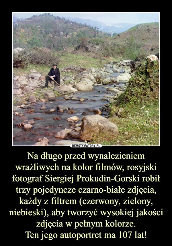 Na długo przed wynalezieniem wrażliwych na kolor filmów, rosyjski fotograf Siergiej Prokudin-Gorski robił trzy pojedyncze czarno-białe zdjęcia, każdy z filtrem (czerwony, zielony, niebieski), aby tworzyć wysokiej jakości zdjęcia w pełnym kolorze.Ten jego autoportret ma 107 lat! –