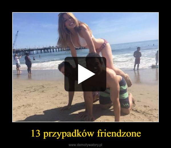 13 przypadków friendzone –