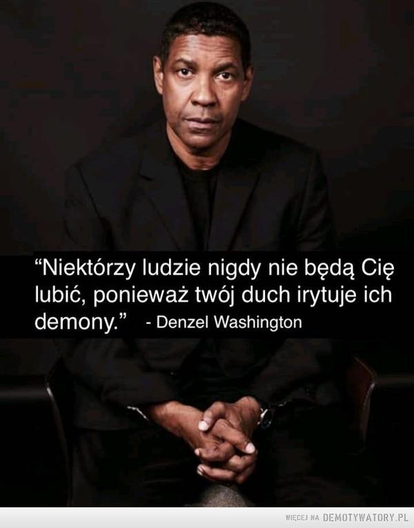 """Święte słowa –  """"Niektórzy ludzie nigdy nie będą Cię lubić, ponieważ twój duch irytuje ich demony."""" - Denzel Washington"""