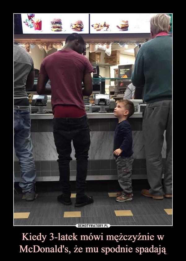 Kiedy 3-latek mówi mężczyźnie w McDonald's, że mu spodnie spadają –