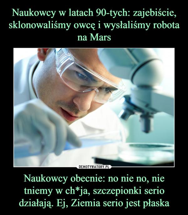 Naukowcy obecnie: no nie no, nie tniemy w ch*ja, szczepionki serio działają. Ej, Ziemia serio jest płaska –