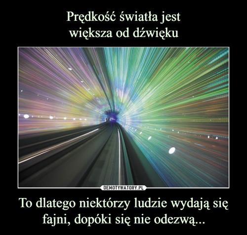 Prędkość światła jest większa od dźwięku To dlatego niektórzy ludzie wydają się fajni, dopóki się nie odezwą...
