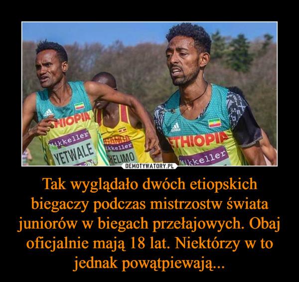 Tak wyglądało dwóch etiopskich biegaczy podczas mistrzostw świata juniorów w biegach przełajowych. Obaj oficjalnie mają 18 lat. Niektórzy w to jednak powątpiewają... –