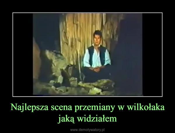 Najlepsza scena przemiany w wilkołaka jaką widziałem –