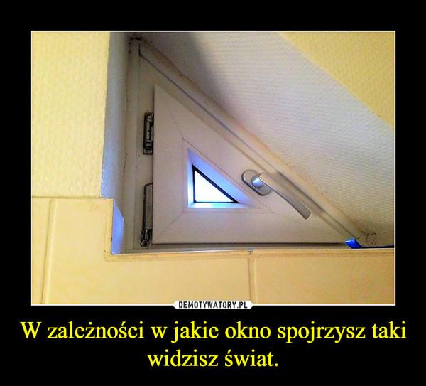 W zależności w jakie okno spojrzysz taki widzisz świat. –