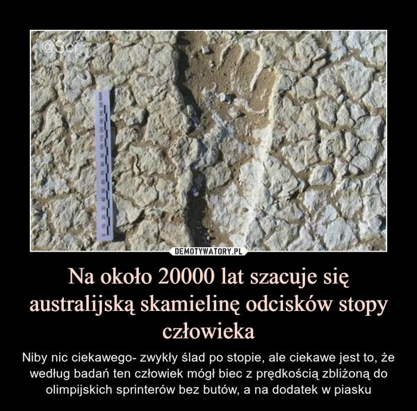 Na około 20000 lat szacuje się australijską skamielinę odcisków stopy człowieka – Niby nic ciekawego- zwykły ślad po stopie, ale ciekawe jest to, że według badań ten człowiek mógł biec z prędkością zbliżoną do olimpijskich sprinterów bez butów, a na dodatek w piasku