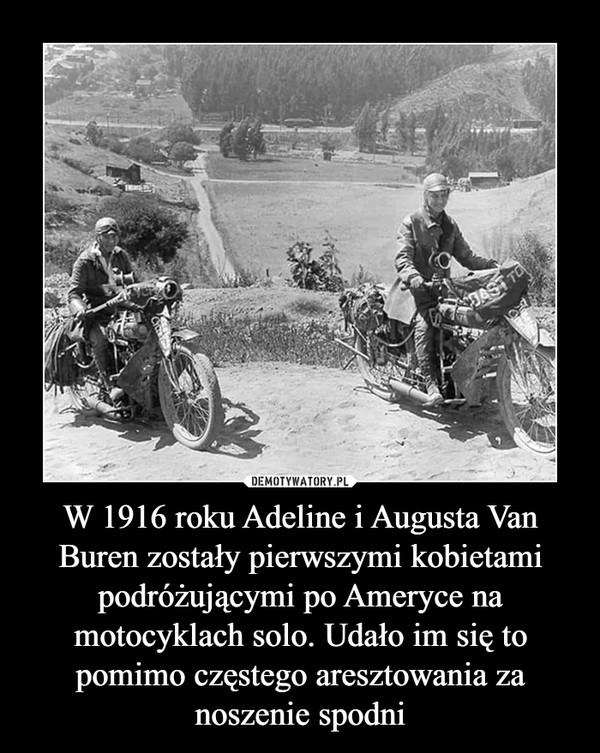W 1916 roku Adeline i Augusta Van Buren zostały pierwszymi kobietami podróżującymi po Ameryce na motocyklach solo. Udało im się to pomimo częstego aresztowania za noszenie spodni –