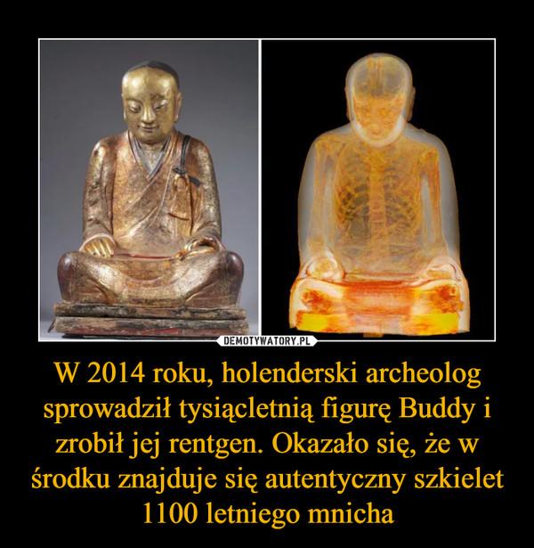 W 2014 roku, holenderski archeolog sprowadził tysiącletnią figurę Buddy i zrobił jej rentgen. Okazało się, że w środku znajduje się autentyczny szkielet 1100 letniego mnicha –