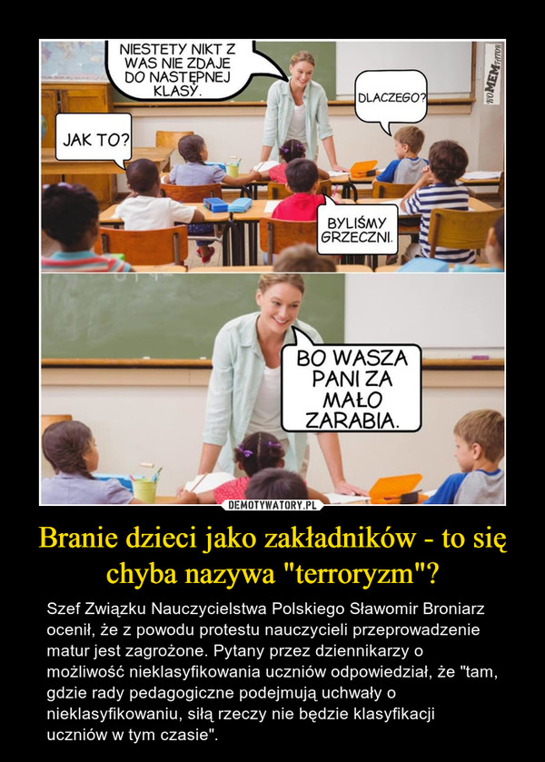 """Branie dzieci jako zakładników - to się chyba nazywa """"terroryzm""""? – Szef Związku Nauczycielstwa Polskiego Sławomir Broniarz ocenił, że z powodu protestu nauczycieli przeprowadzenie matur jest zagrożone. Pytany przez dziennikarzy o możliwość nieklasyfikowania uczniów odpowiedział, że """"tam, gdzie rady pedagogiczne podejmują uchwały o nieklasyfikowaniu, siłą rzeczy nie będzie klasyfikacji uczniów w tym czasie""""."""