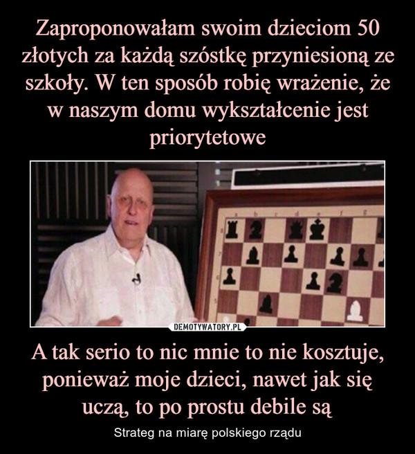 A tak serio to nic mnie to nie kosztuje, ponieważ moje dzieci, nawet jak się uczą, to po prostu debile są – Strateg na miarę polskiego rządu
