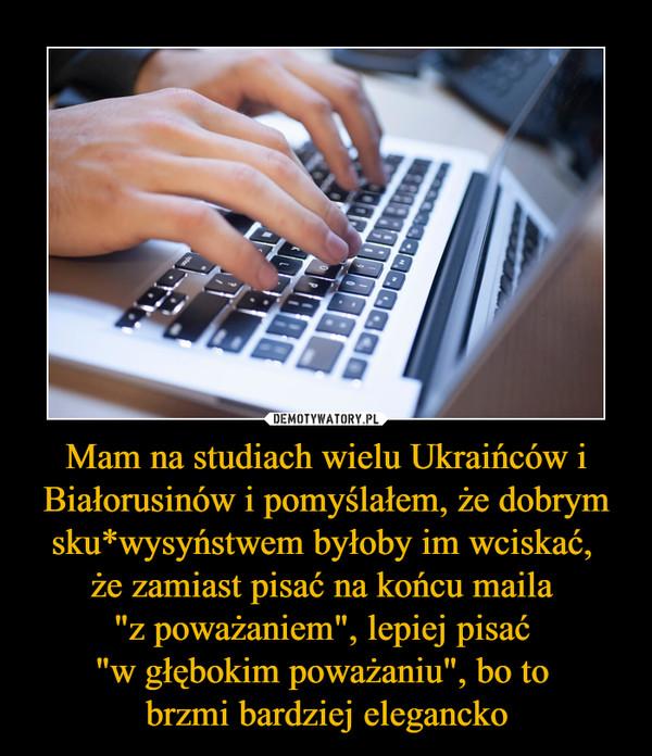 """Mam na studiach wielu Ukraińców i Białorusinów i pomyślałem, że dobrym sku*wysyństwem byłoby im wciskać, że zamiast pisać na końcu maila """"z poważaniem"""", lepiej pisać """"w głębokim poważaniu"""", bo to brzmi bardziej elegancko –"""