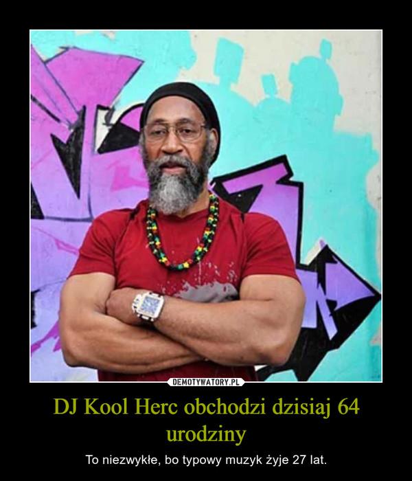 DJ Kool Herc obchodzi dzisiaj 64 urodziny – To niezwykłe, bo typowy muzyk żyje 27 lat.