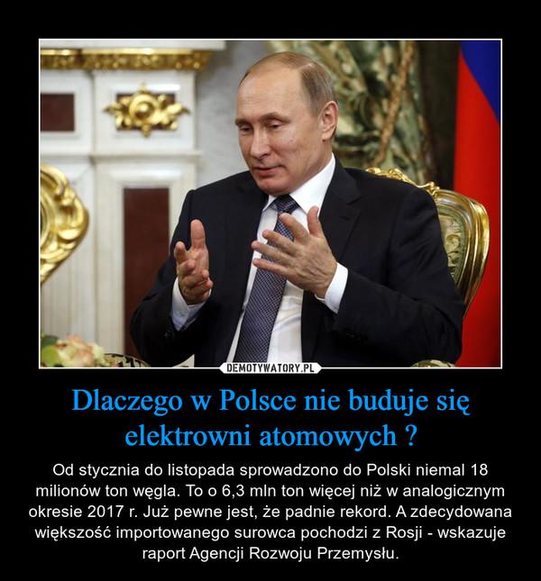 Dlaczego w Polsce nie buduje się elektrowni atomowych ? – Od stycznia do listopada sprowadzono do Polski niemal 18 milionów ton węgla. To o 6,3 mln ton więcej niż w analogicznym okresie 2017 r. Już pewne jest, że padnie rekord. A zdecydowana większość importowanego surowca pochodzi z Rosji - wskazuje raport Agencji Rozwoju Przemysłu.
