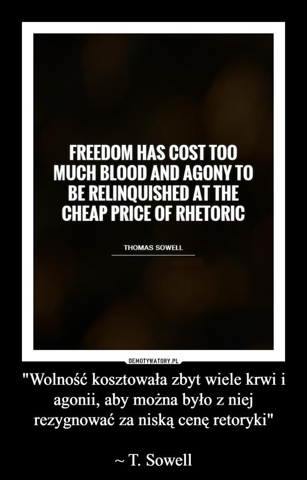 """""""Wolność kosztowała zbyt wiele krwi i agonii, aby można było z niej rezygnować za niską cenę retoryki""""~ T. Sowell –"""