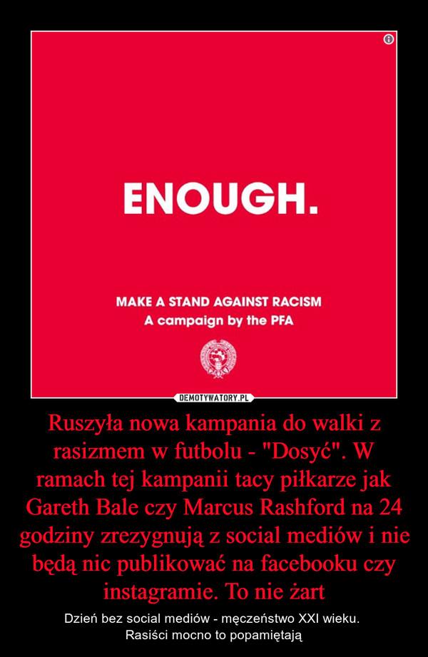 """Ruszyła nowa kampania do walki z rasizmem w futbolu - """"Dosyć"""". W ramach tej kampanii tacy piłkarze jak Gareth Bale czy Marcus Rashford na 24 godziny zrezygnują z social mediów i nie będą nic publikować na facebooku czy instagramie. To nie żart – Dzień bez social mediów - męczeństwo XXI wieku. Rasiści mocno to popamiętają"""