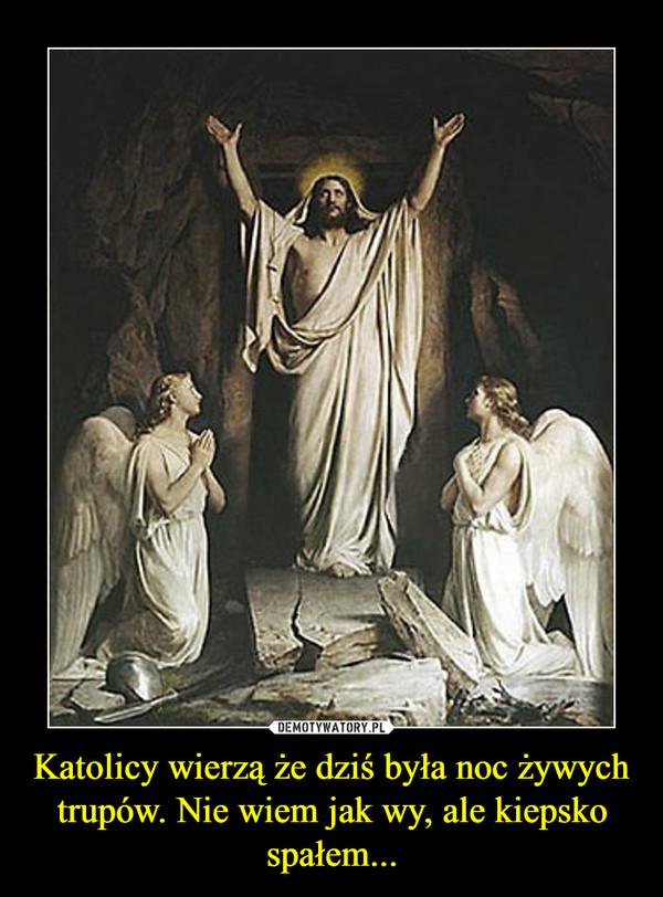 Katolicy wierzą że dziś była noc żywych trupów. Nie wiem jak wy, ale kiepsko spałem... –