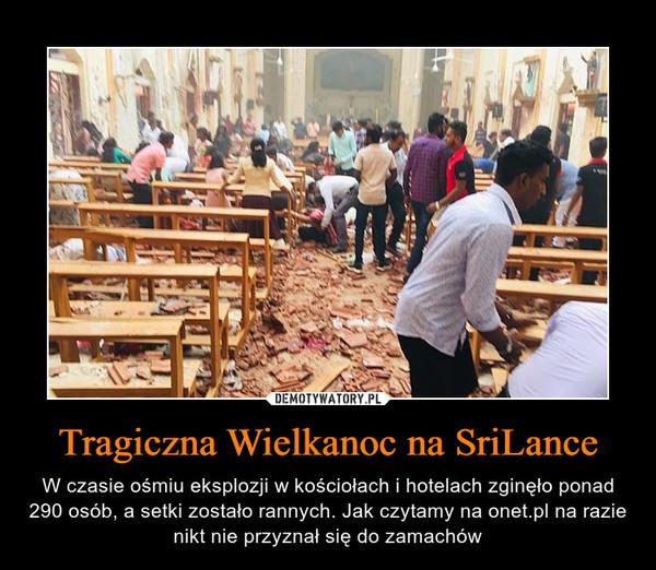 Tragiczna Wielkanoc na SriLance – W czasie ośmiu eksplozji w kościołach i hotelach zginęło ponad 290 osób, a setki zostało rannych. Jak czytamy na onet.pl na razie nikt nie przyznał się do zamachów