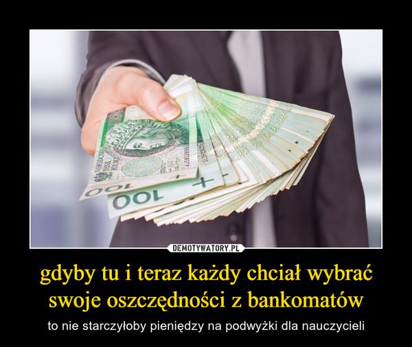 gdyby tu i teraz każdy chciał wybrać swoje oszczędności z bankomatów – to nie starczyłoby pieniędzy na podwyżki dla nauczycieli