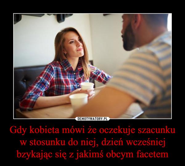 Gdy kobieta mówi że oczekuje szacunku w stosunku do niej, dzień wcześniej bzykając się z jakimś obcym facetem –