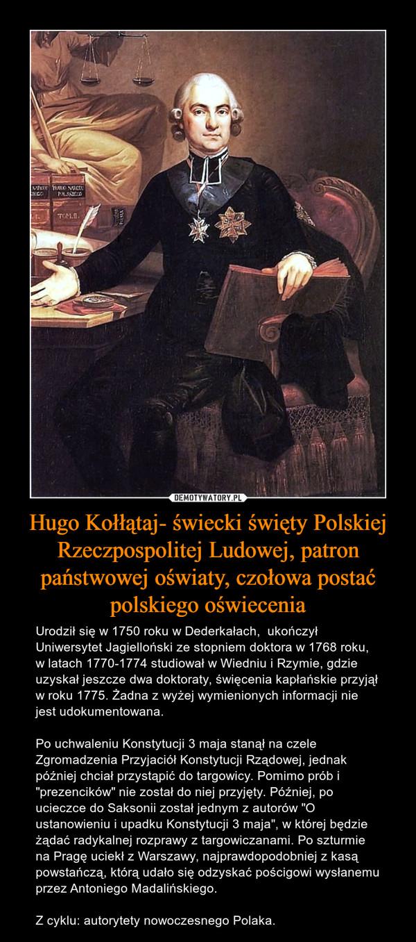 """Hugo Kołłątaj- świecki święty Polskiej Rzeczpospolitej Ludowej, patron państwowej oświaty, czołowa postać polskiego oświecenia – Urodził się w 1750 roku w Dederkałach,  ukończył Uniwersytet Jagielloński ze stopniem doktora w 1768 roku, w latach 1770-1774 studiował w Wiedniu i Rzymie, gdzie uzyskał jeszcze dwa doktoraty, święcenia kapłańskie przyjął w roku 1775. Żadna z wyżej wymienionych informacji nie jest udokumentowana.Po uchwaleniu Konstytucji 3 maja stanął na czele Zgromadzenia Przyjaciół Konstytucji Rządowej, jednak później chciał przystąpić do targowicy. Pomimo prób i """"prezencików"""" nie został do niej przyjęty. Później, po ucieczce do Saksonii został jednym z autorów """"O ustanowieniu i upadku Konstytucji 3 maja"""", w której będzie żądać radykalnej rozprawy z targowiczanami. Po szturmie na Pragę uciekł z Warszawy, najprawdopodobniej z kasą powstańczą, którą udało się odzyskać pościgowi wysłanemu przez Antoniego Madalińskiego.Z cyklu: autorytety nowoczesnego Polaka."""
