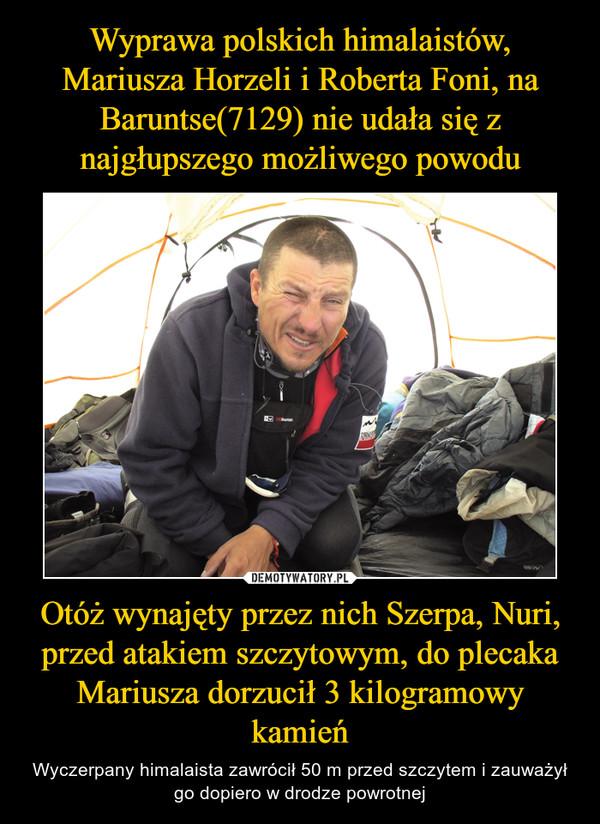 Otóż wynajęty przez nich Szerpa, Nuri, przed atakiem szczytowym, do plecaka Mariusza dorzucił 3 kilogramowy kamień – Wyczerpany himalaista zawrócił 50 m przed szczytem i zauważył go dopiero w drodze powrotnej