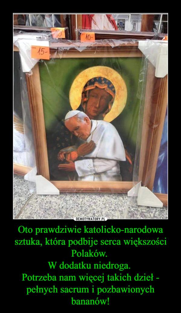 Oto prawdziwie katolicko-narodowa sztuka, która podbije serca większości Polaków. W dodatku niedroga. Potrzeba nam więcej takich dzieł - pełnych sacrum i pozbawionych bananów! –