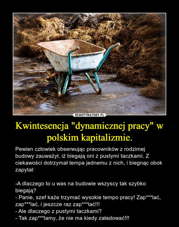 """Kwintesencja """"dynamicznej pracy"""" w polskim kapitalizmie. – Pewien człowiek obserwując pracowników z rodzimej budowy zauważył, iż biegają oni z pustymi taczkami. Z ciekawości dotrzymał tempa jednemu z nich, i biegnąc obok zapytał:-A dlaczego to u was na budowie wszyscy tak szybko biegają?- Panie, szef każe trzymać wysokie tempo pracy! Zap***lać, zap***lać, i jeszcze raz zap***lać!!!- Ale dlaczego z pustymi taczkami?- Tak zap***lamy, że nie ma kiedy załadować!!!"""