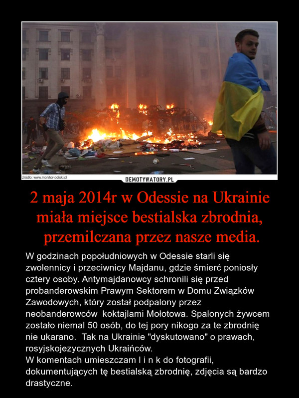 """2 maja 2014r w Odessie na Ukrainie miała miejsce bestialska zbrodnia, przemilczana przez nasze media. – W godzinach popołudniowych w Odessie starli się zwolennicy i przeciwnicy Majdanu, gdzie śmierć poniosły cztery osoby. Antymajdanowcy schronili się przed probanderowskim Prawym Sektorem w Domu Związków Zawodowych, który został podpalony przez neobanderowców  koktajlami Mołotowa. Spalonych żywcem zostało niemal 50 osób, do tej pory nikogo za te zbrodnię nie ukarano.  Tak na Ukrainie """"dyskutowano"""" o prawach, rosyjskojezycznych Ukraińców. W komentach umieszczam l i n k do fotografii, dokumentujących tę bestialską zbrodnię, zdjęcia są bardzo drastyczne."""