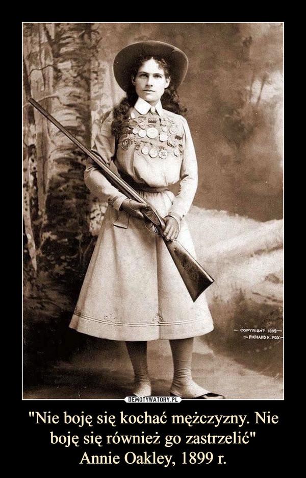 """""""Nie boję się kochać mężczyzny. Nie boję się również go zastrzelić""""Annie Oakley, 1899 r. –"""
